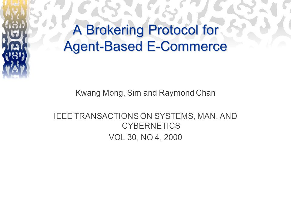 A Brokering Protocol for Agent-Based E-Commerce Kwang Mong, Sim and Raymond Chan IEEE TRANSACTIONS ON SYSTEMS, MAN, AND CYBERNETICS VOL 30, NO 4, 2000