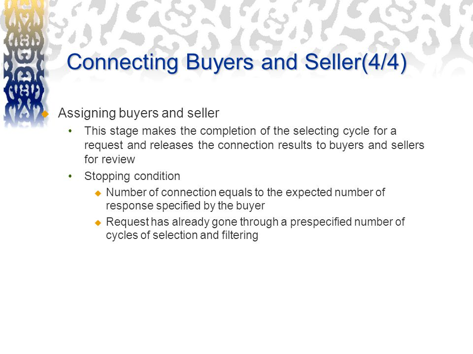 Connecting Buyers and Seller(4/4)  Assigning buyers and seller This stage makes the completion of the selecting cycle for a request and releases the connection results to buyers and sellers for review Stopping condition  Number of connection equals to the expected number of response specified by the buyer  Request has already gone through a prespecified number of cycles of selection and filtering