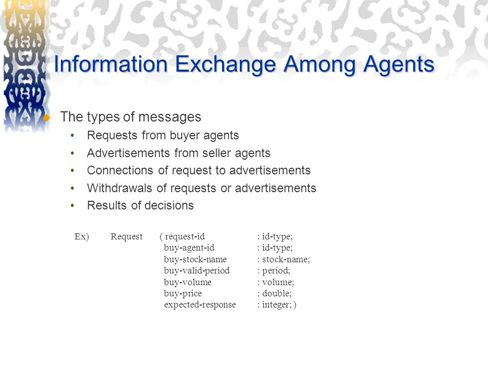 Information Exchange Among Agents  The types of messages Requests from buyer agents Advertisements from seller agents Connections of request to advertisements Withdrawals of requests or advertisements Results of decisions Request ( request-id : id-type; buy-agent-id : id-type; buy-stock-name : stock-name; buy-valid-period: period; buy-volume: volume; buy-price: double; expected-response: integer; ) Ex)