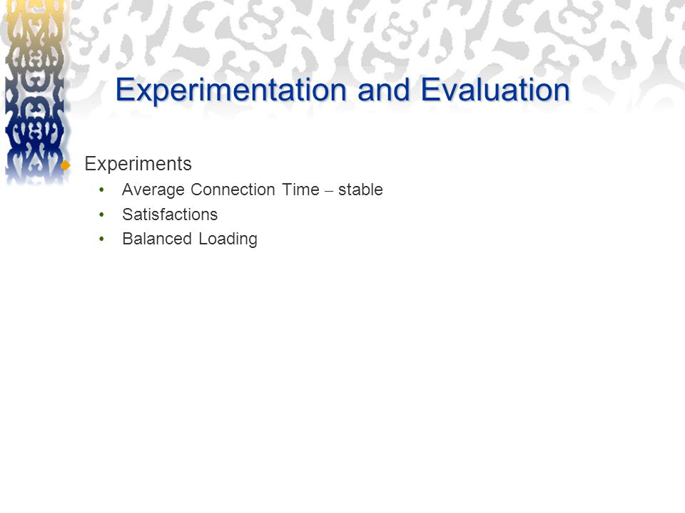 Experimentation and Evaluation  Experiments Average Connection Time – stable Satisfactions Balanced Loading