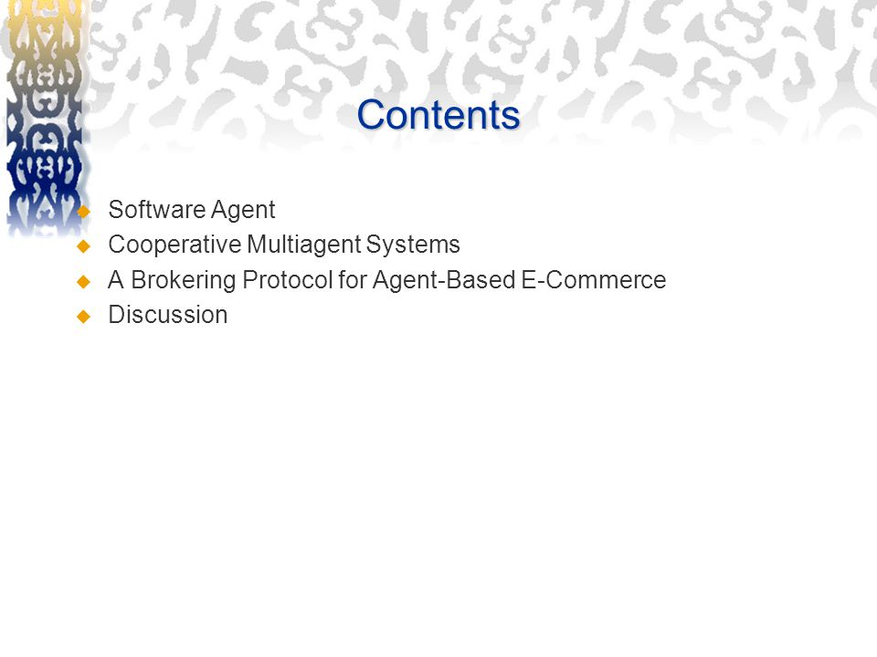 Contents  Software Agent  Cooperative Multiagent Systems  A Brokering Protocol for Agent-Based E-Commerce  Discussion