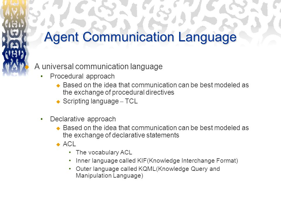 Agent Communication Language  A universal communication language Procedural approach  Based on the idea that communication can be best modeled as the exchange of procedural directives  Scripting language – TCL Declarative approach  Based on the idea that communication can be best modeled as the exchange of declarative statements  ACL The vocabulary ACL Inner language called KIF(Knowledge Interchange Format) Outer language called KQML(Knowledge Query and Manipulation Language)