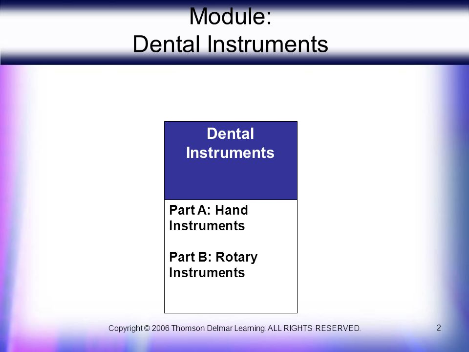 Copyright © 2006 Thomson Delmar Learning. ALL RIGHTS RESERVED. 2 Module: Dental Instruments Dental Instruments Part A: Hand Instruments Part B: Rotary