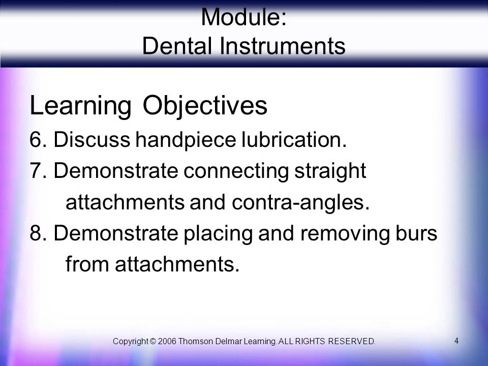 Copyright © 2006 Thomson Delmar Learning. ALL RIGHTS RESERVED. 4 Module: Dental Instruments Learning Objectives 6. Discuss handpiece lubrication. 7. D