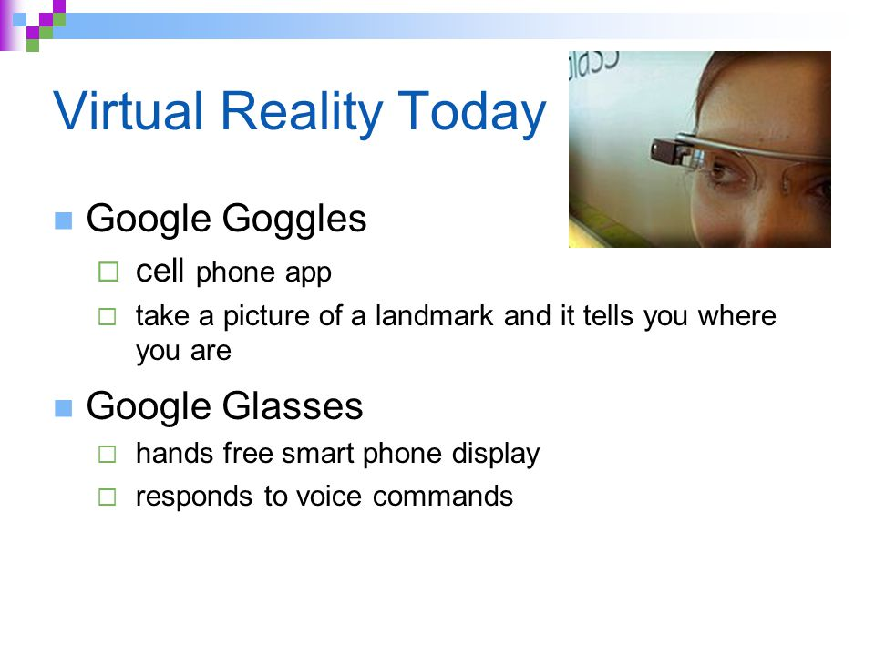 Virtual Reality Today Google Goggles  cell phone app  take a picture of a landmark and it tells you where you are Google Glasses  hands free smart phone display  responds to voice commands