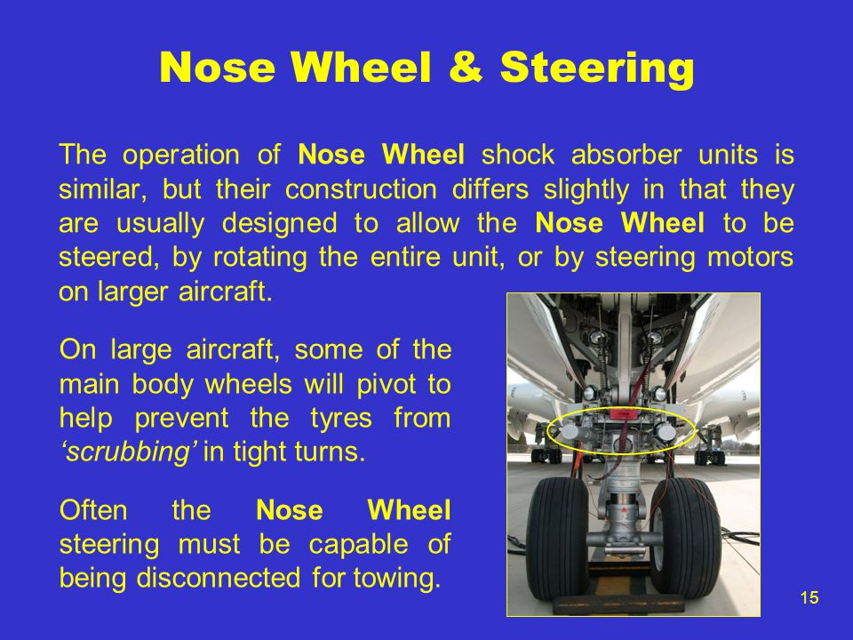 15 Nose Wheel & Steering The operation of Nose Wheel shock absorber units is similar, but their construction differs slightly in that they are usually designed to allow the Nose Wheel to be steered, by rotating the entire unit, or by steering motors on larger aircraft.