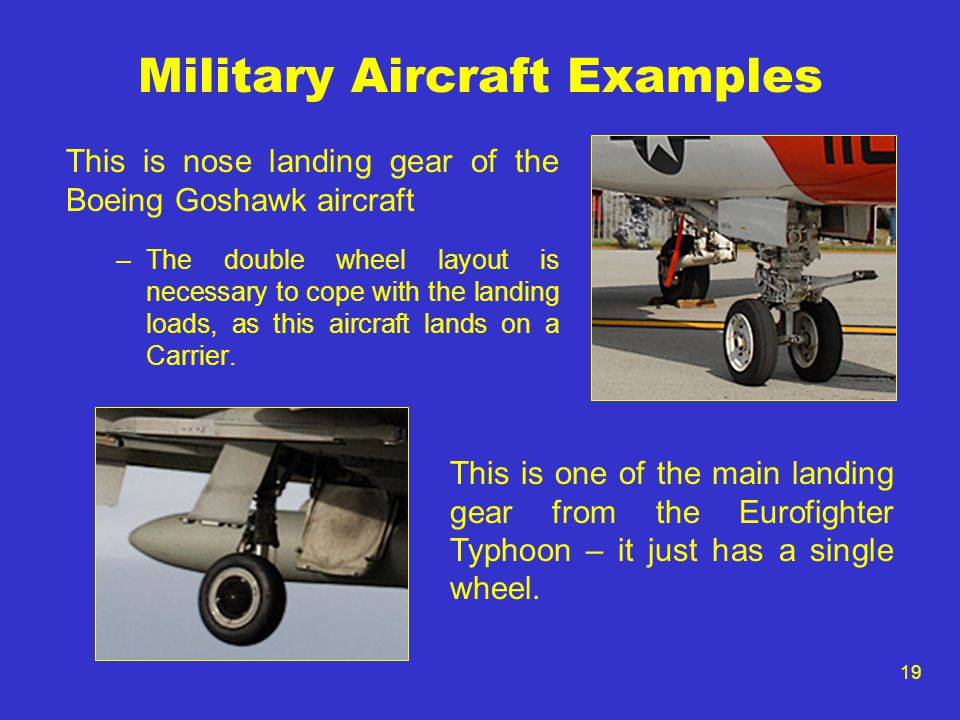 19 Military Aircraft Examples This is nose landing gear of the Boeing Goshawk aircraft –The double wheel layout is necessary to cope with the landing loads, as this aircraft lands on a Carrier.