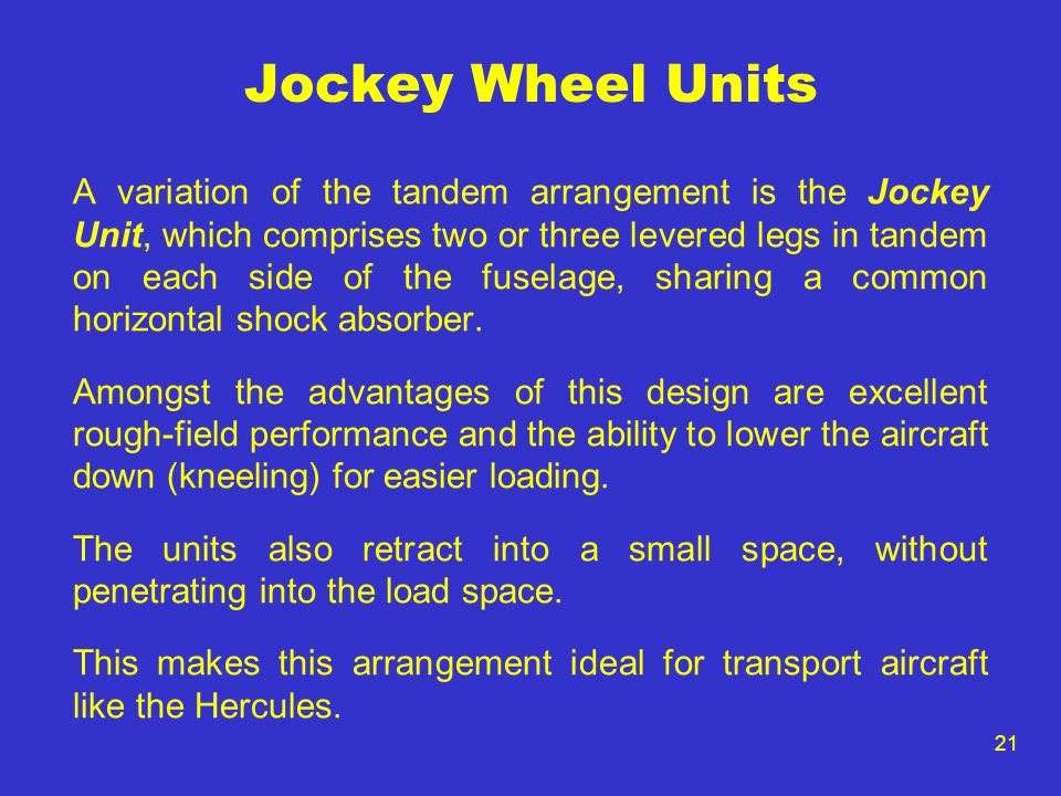 21 Jockey Wheel Units A variation of the tandem arrangement is the Jockey Unit, which comprises two or three levered legs in tandem on each side of the fuselage, sharing a common horizontal shock absorber.