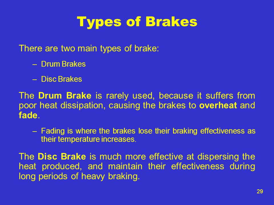 29 Types of Brakes There are two main types of brake: –Drum Brakes –Disc Brakes The Drum Brake is rarely used, because it suffers from poor heat dissipation, causing the brakes to overheat and fade.