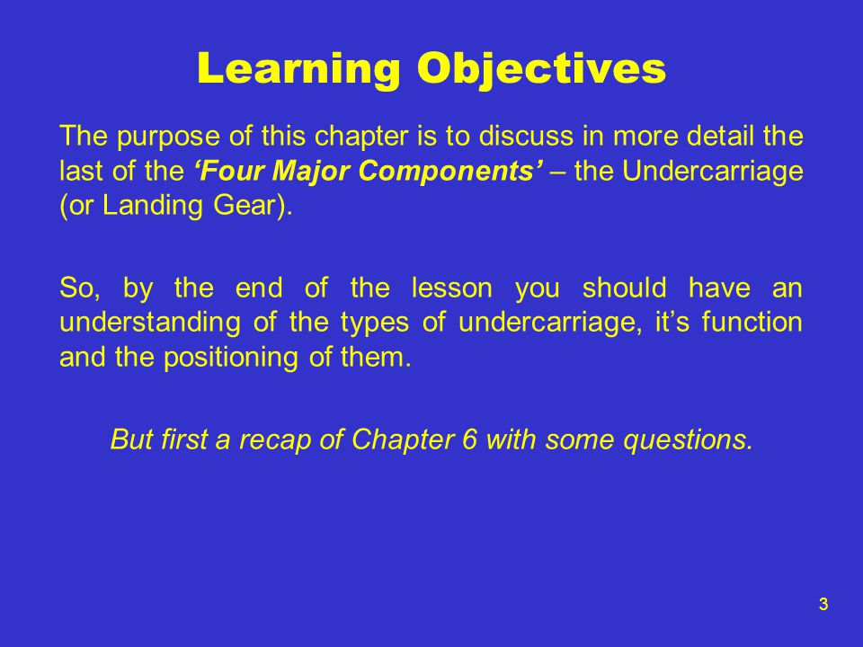 3 Learning Objectives The purpose of this chapter is to discuss in more detail the last of the 'Four Major Components' – the Undercarriage (or Landing Gear).