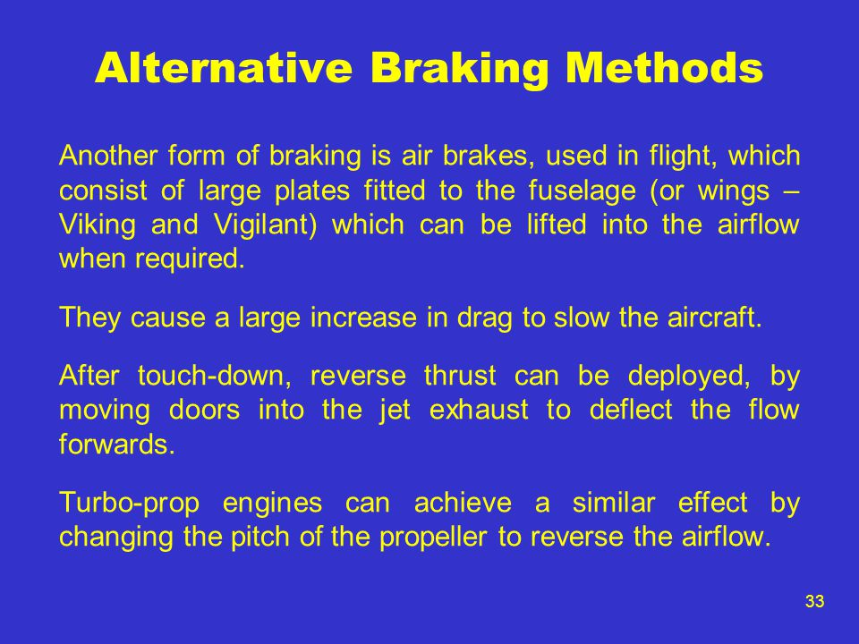 33 Alternative Braking Methods Another form of braking is air brakes, used in flight, which consist of large plates fitted to the fuselage (or wings –