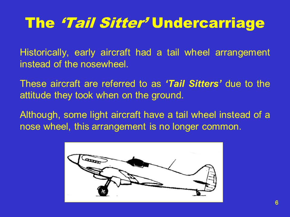6 The 'Tail Sitter' Undercarriage Historically, early aircraft had a tail wheel arrangement instead of the nosewheel. These aircraft are referred to a
