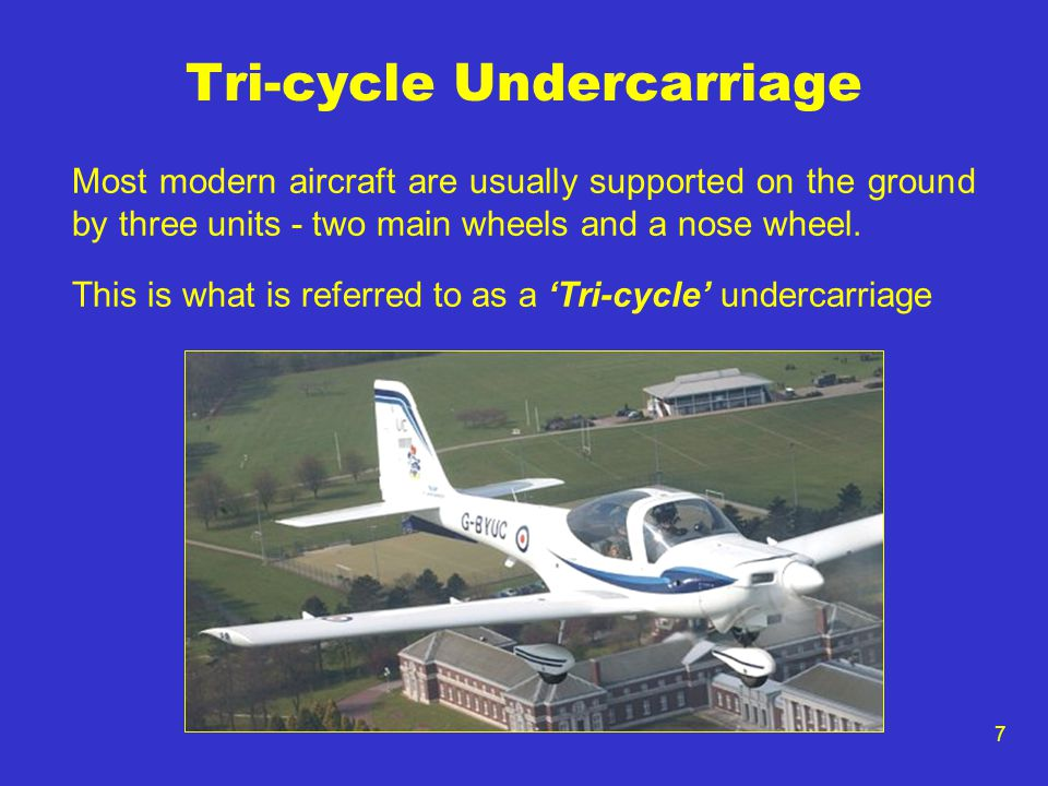 7 Tri-cycle Undercarriage Most modern aircraft are usually supported on the ground by three units - two main wheels and a nose wheel.