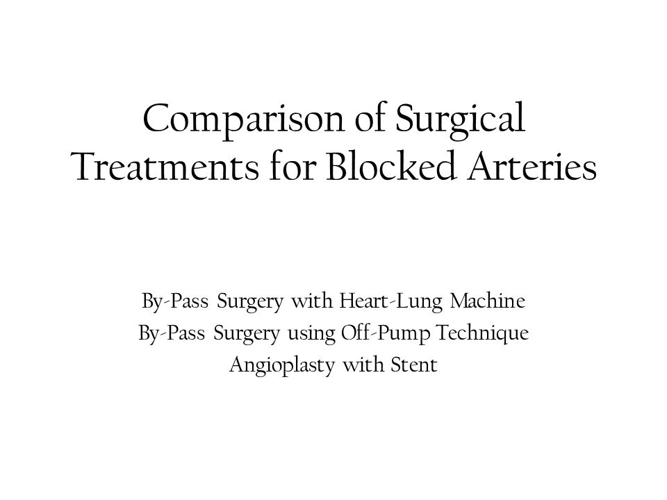 Comparison of Surgical Treatments for Blocked Arteries By-Pass Surgery with Heart-Lung Machine By-Pass Surgery using Off-Pump Technique Angioplasty with Stent