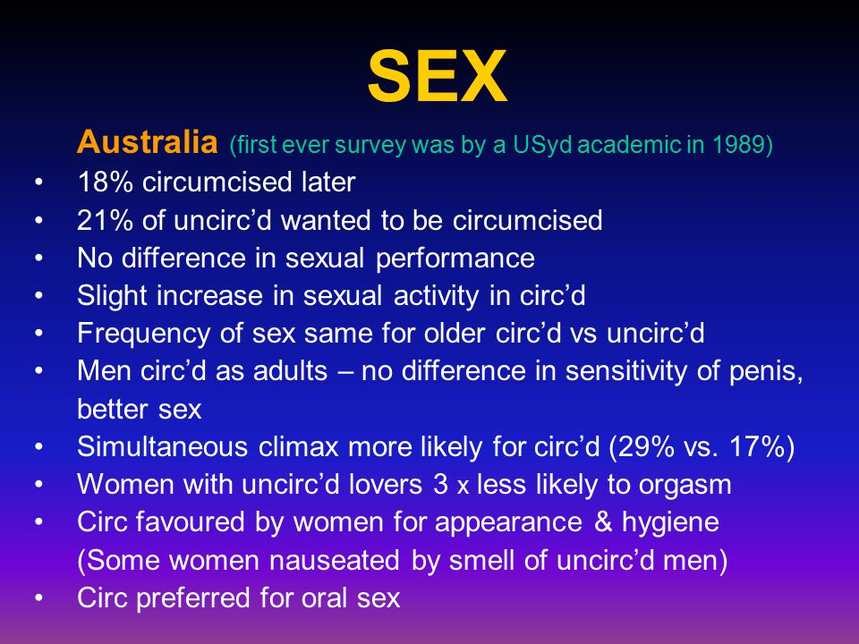 SEX Australia (first ever survey was by a USyd academic in 1989) 18% circumcised later 21% of uncirc'd wanted to be circumcised No difference in sexual performance Slight increase in sexual activity in circ'd Frequency of sex same for older circ'd vs uncirc'd Men circ'd as adults – no difference in sensitivity of penis, better sex Simultaneous climax more likely for circ'd (29% vs.