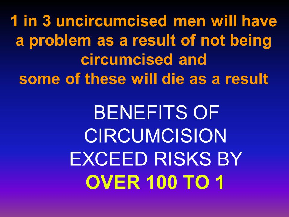 1 in 3 uncircumcised men will have a problem as a result of not being circumcised and some of these will die as a result BENEFITS OF CIRCUMCISION EXCEED RISKS BY OVER 100 TO 1