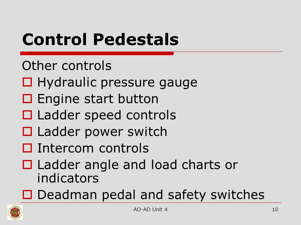AO-AD Unit 410 Control Pedestals Other controls  Hydraulic pressure gauge  Engine start button  Ladder speed controls  Ladder power switch  Intercom controls  Ladder angle and load charts or indicators  Deadman pedal and safety switches