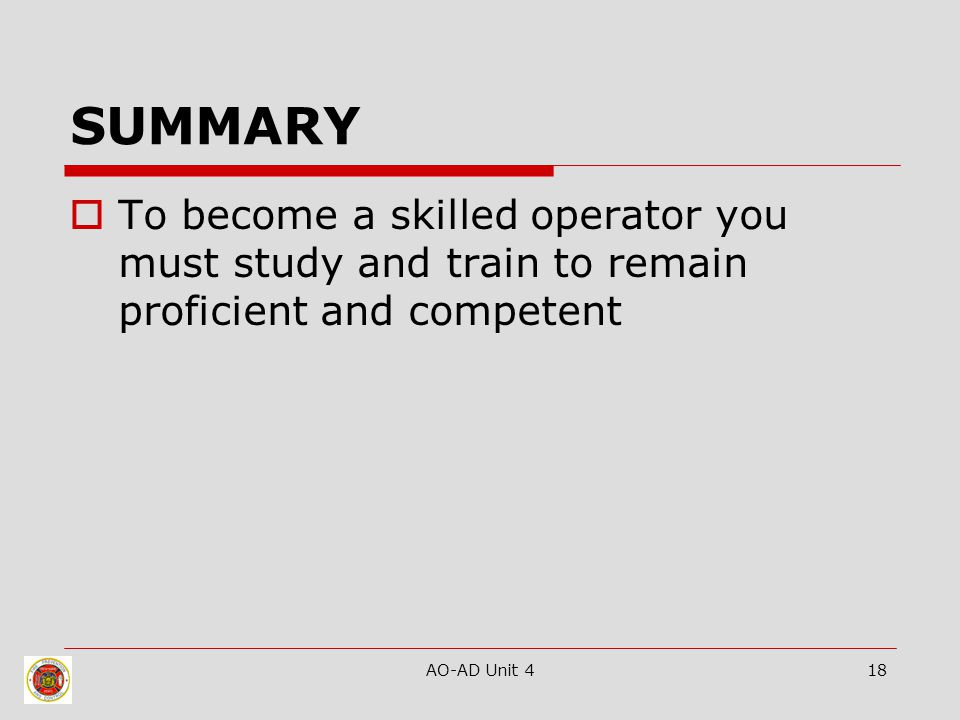 AO-AD Unit 418 SUMMARY  To become a skilled operator you must study and train to remain proficient and competent