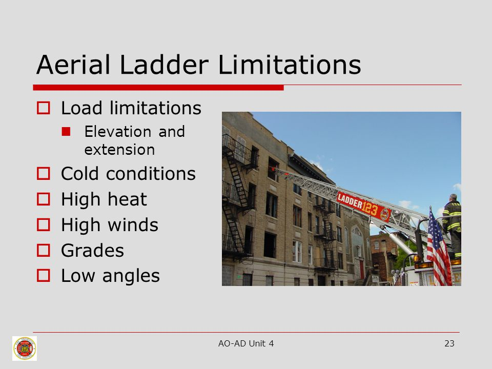 AO-AD Unit 423 Aerial Ladder Limitations  Load limitations Elevation and extension  Cold conditions  High heat  High winds  Grades  Low angles