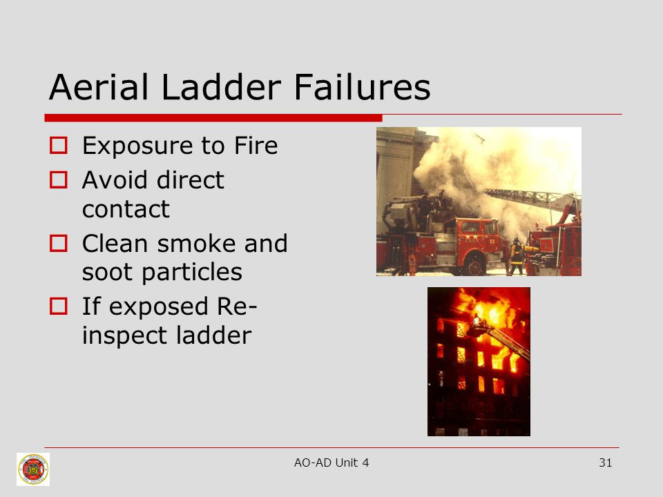 AO-AD Unit 431 Aerial Ladder Failures  Exposure to Fire  Avoid direct contact  Clean smoke and soot particles  If exposed Re- inspect ladder