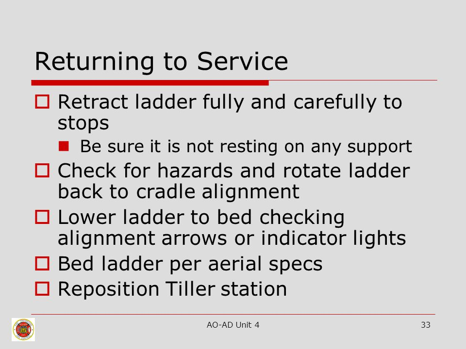 AO-AD Unit 433 Returning to Service  Retract ladder fully and carefully to stops Be sure it is not resting on any support  Check for hazards and rot