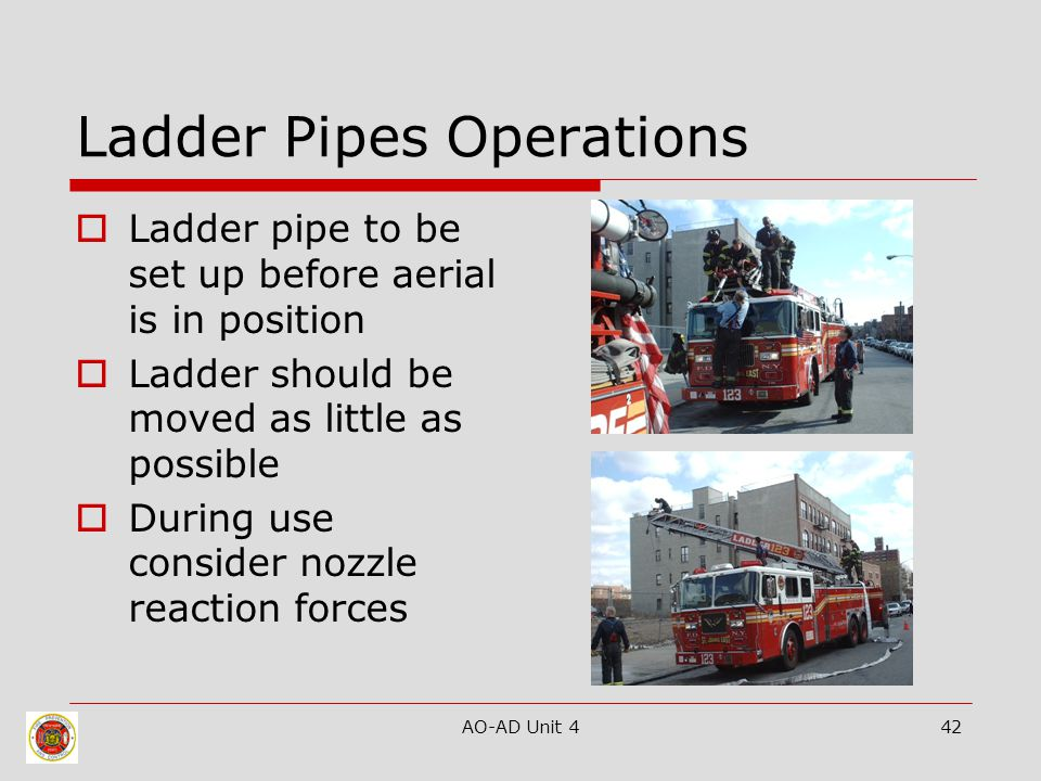 AO-AD Unit 442 Ladder Pipes Operations  Ladder pipe to be set up before aerial is in position  Ladder should be moved as little as possible  During