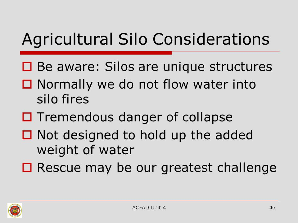 AO-AD Unit 446 Agricultural Silo Considerations  Be aware: Silos are unique structures  Normally we do not flow water into silo fires  Tremendous d