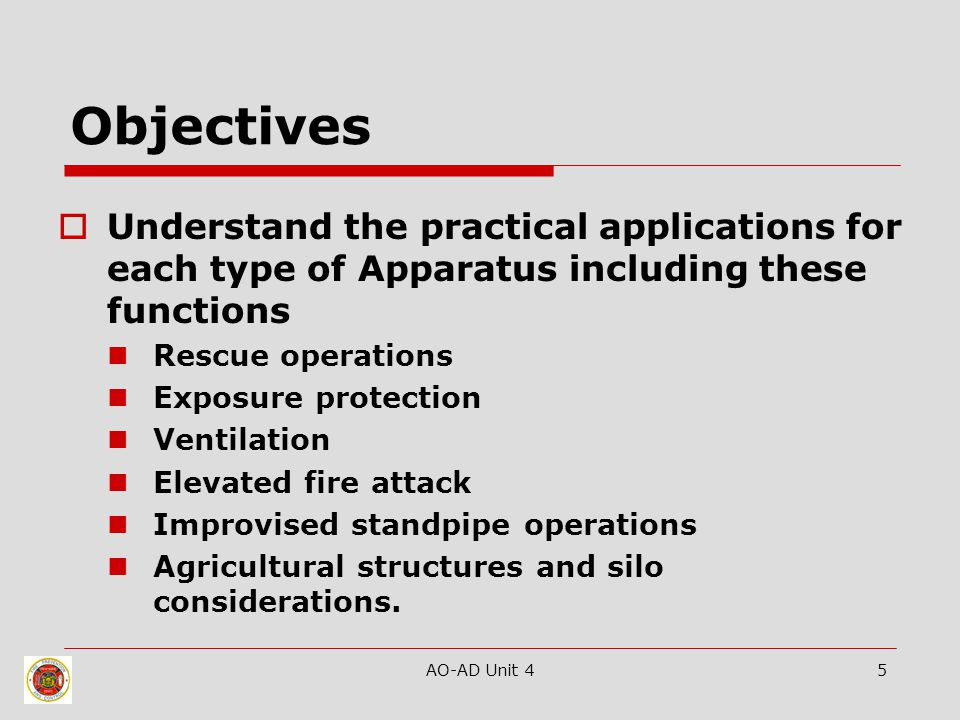 AO-AD Unit 45 Objectives  Understand the practical applications for each type of Apparatus including these functions Rescue operations Exposure prote
