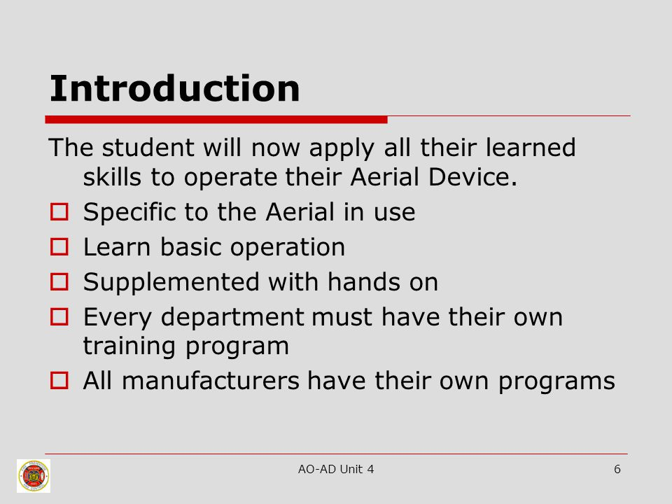 AO-AD Unit 46 Introduction The student will now apply all their learned skills to operate their Aerial Device.  Specific to the Aerial in use  Learn