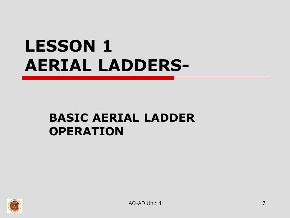 AO-AD Unit 47 LESSON 1 AERIAL LADDERS- BASIC AERIAL LADDER OPERATION