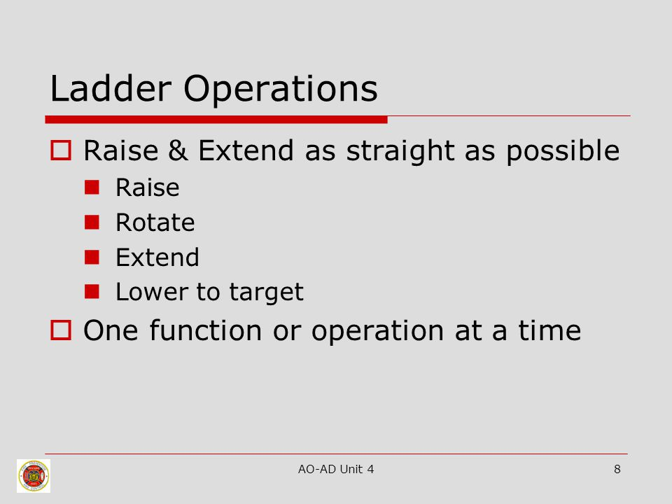 AO-AD Unit 48 Ladder Operations  Raise & Extend as straight as possible Raise Rotate Extend Lower to target  One function or operation at a time