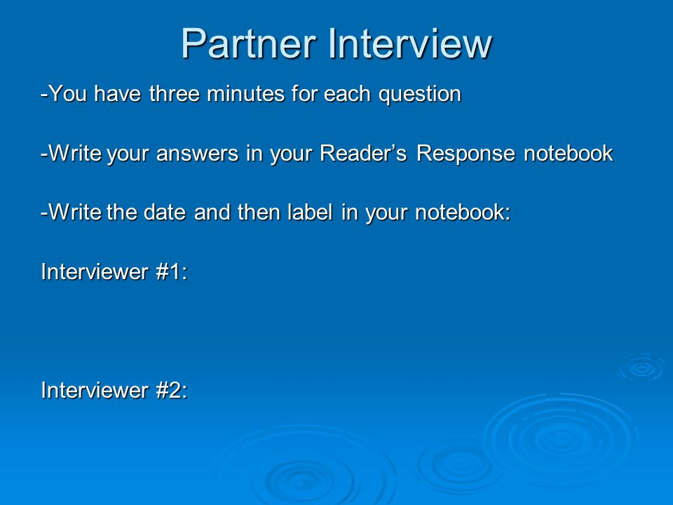 Partner Interview -You have three minutes for each question -Write your answers in your Reader's Response notebook -Write the date and then label in your notebook: Interviewer #1: Interviewer #2: