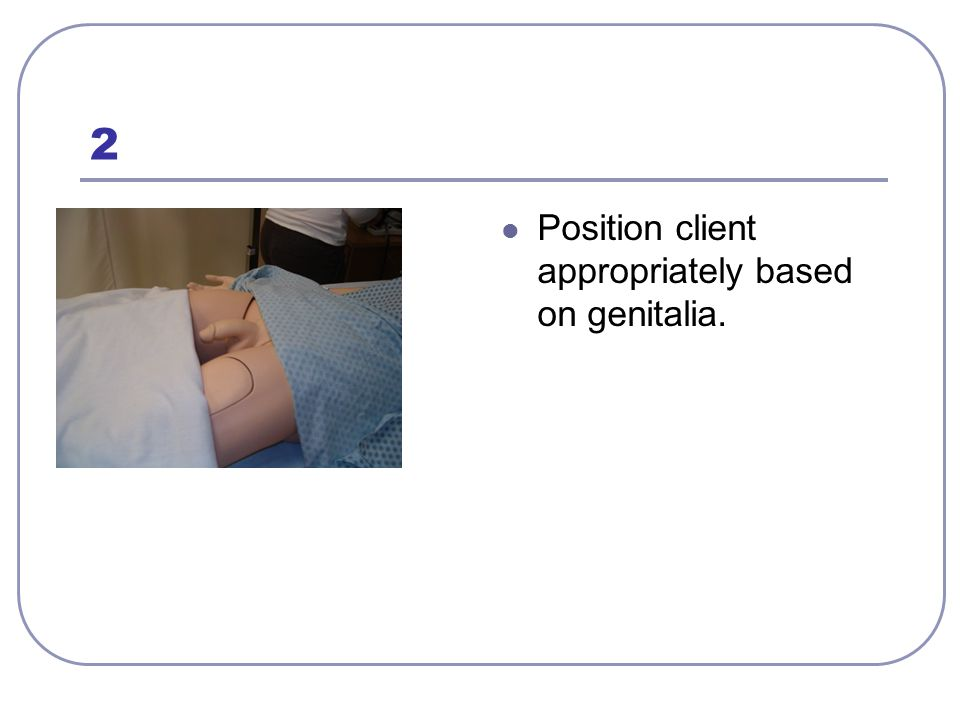 2 Position client appropriately based on genitalia.