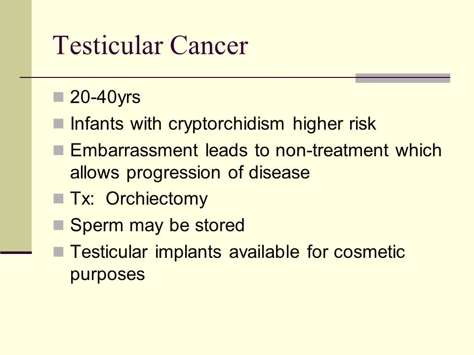 Testicular Cancer 20-40yrs Infants with cryptorchidism higher risk Embarrassment leads to non-treatment which allows progression of disease Tx: Orchie