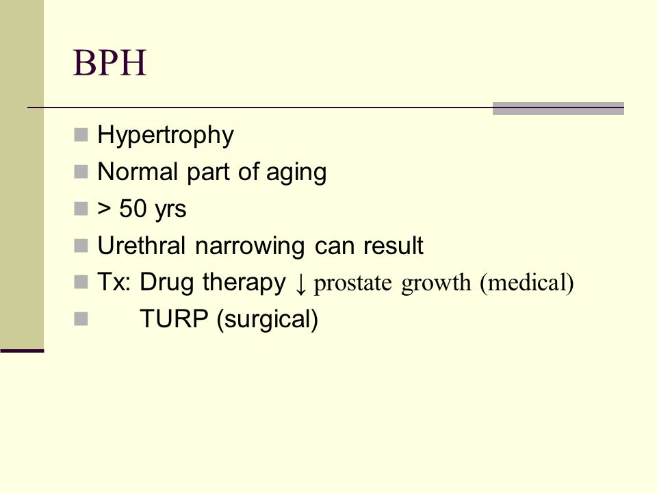 BPH Hypertrophy Normal part of aging > 50 yrs Urethral narrowing can result Tx: Drug therapy ↓ prostate growth (medical) TURP (surgical)