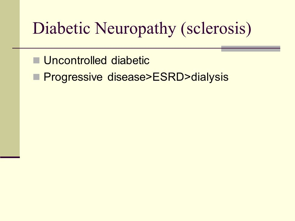 Diabetic Neuropathy (sclerosis) Uncontrolled diabetic Progressive disease>ESRD>dialysis