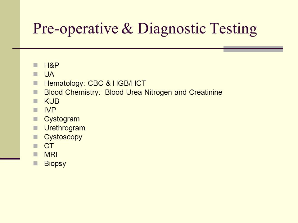Pre-operative & Diagnostic Testing H&P UA Hematology: CBC & HGB/HCT Blood Chemistry: Blood Urea Nitrogen and Creatinine KUB IVP Cystogram Urethrogram