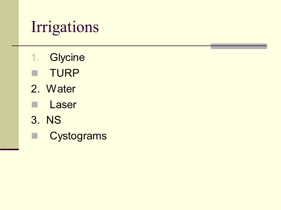 Irrigations 1. Glycine TURP 2. Water Laser 3. NS Cystograms