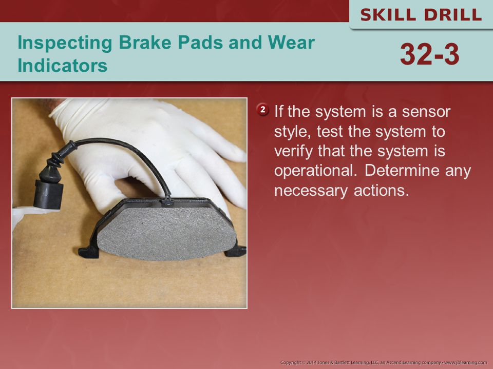 Inspecting Brake Pads and Wear Indicators If the system is a sensor style, test the system to verify that the system is operational. Determine any nec