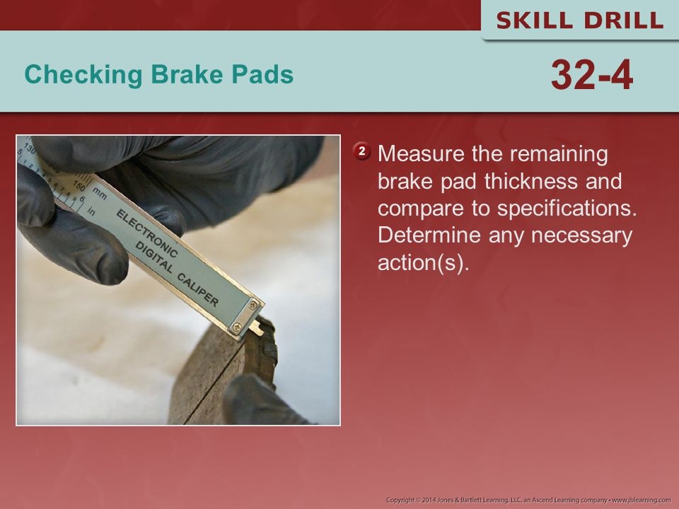 Checking Brake Pads Measure the remaining brake pad thickness and compare to specifications. Determine any necessary action(s). 32-4
