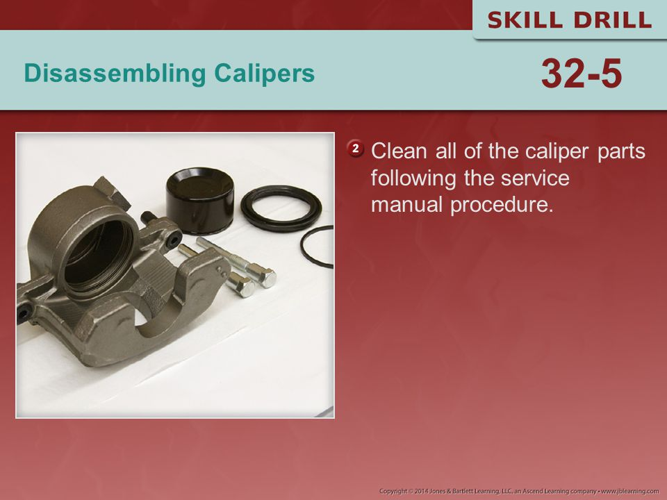 Disassembling Calipers Clean all of the caliper parts following the service manual procedure. 32-5