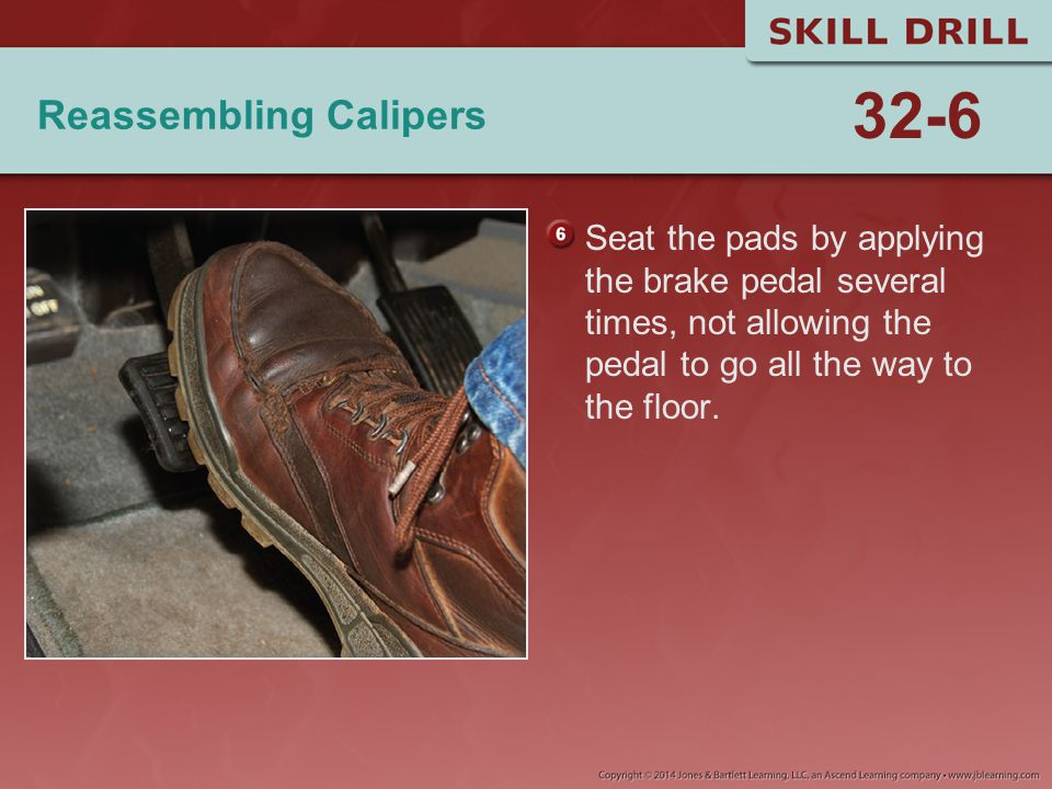 Reassembling Calipers Seat the pads by applying the brake pedal several times, not allowing the pedal to go all the way to the floor. 32-6