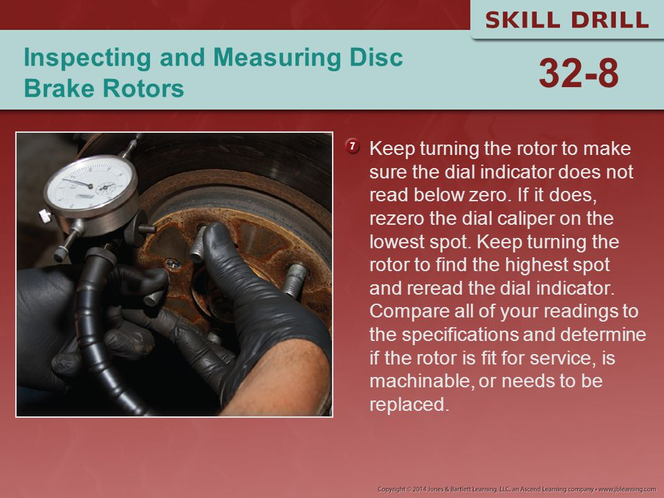 Inspecting and Measuring Disc Brake Rotors Keep turning the rotor to make sure the dial indicator does not read below zero. If it does, rezero the dia