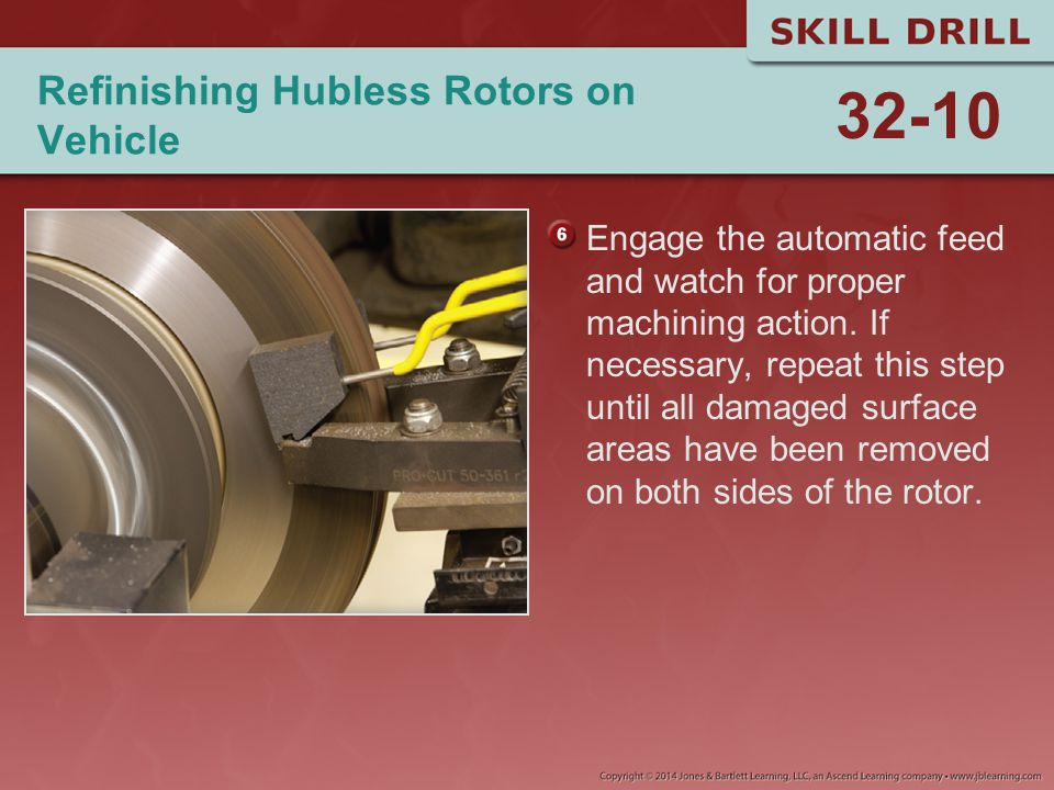 Refinishing Hubless Rotors on Vehicle Engage the automatic feed and watch for proper machining action. If necessary, repeat this step until all damage