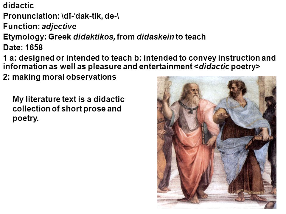 didactic Pronunciation: \dī- ˈ dak-tik, də-\ Function: adjective Etymology: Greek didaktikos, from didaskein to teach Date: 1658 1 a: designed or intended to teach b: intended to convey instruction and information as well as pleasure and entertainment 2: making moral observations My literature text is a didactic collection of short prose and poetry.