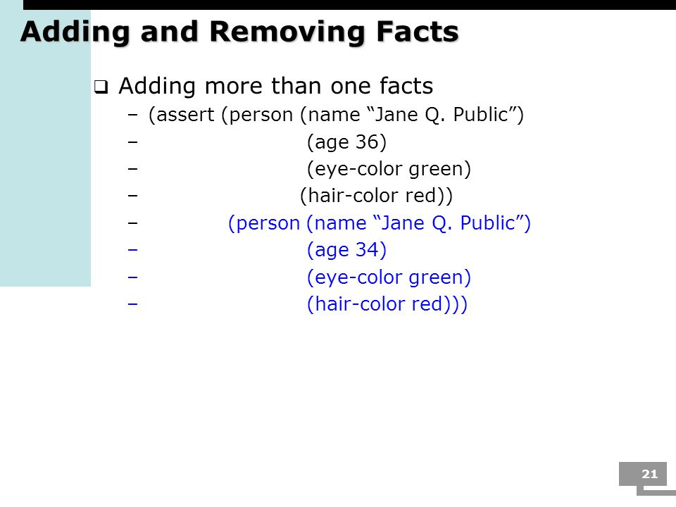 21 Adding and Removing Facts  Adding more than one facts –(assert (person (name Jane Q.