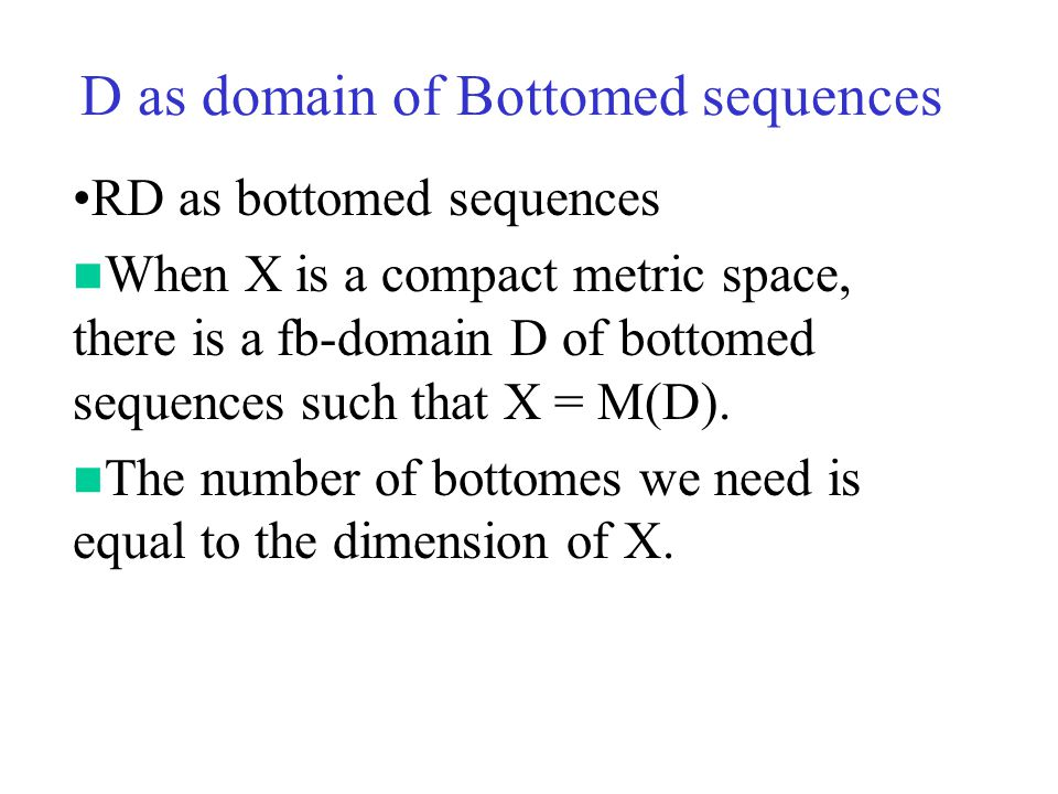 D as domain of Bottomed sequences RD as bottomed sequences When X is a compact metric space, there is a fb-domain D of bottomed sequences such that X = M(D).