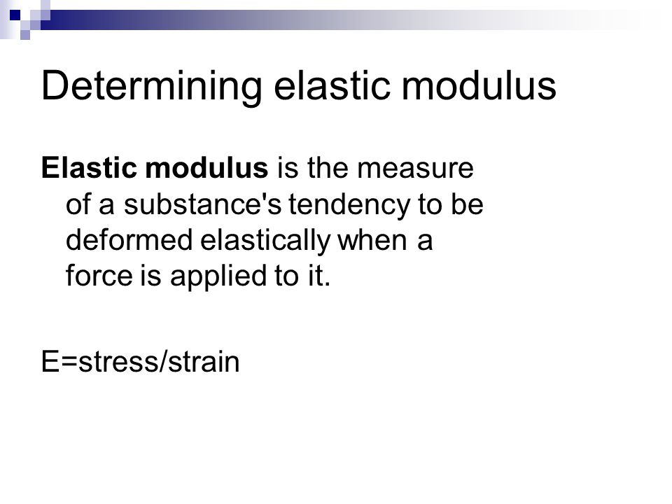 Determining elastic modulus Elastic modulus is the measure of a substance s tendency to be deformed elastically when a force is applied to it.