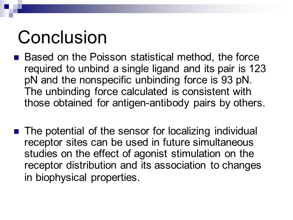 Conclusion Based on the Poisson statistical method, the force required to unbind a single ligand and its pair is 123 pN and the nonspecific unbinding force is 93 pN.