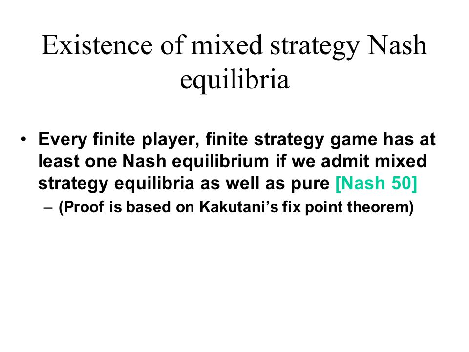 Existence of mixed strategy Nash equilibria Every finite player, finite strategy game has at least one Nash equilibrium if we admit mixed strategy equilibria as well as pure [Nash 50] –(Proof is based on Kakutani's fix point theorem)